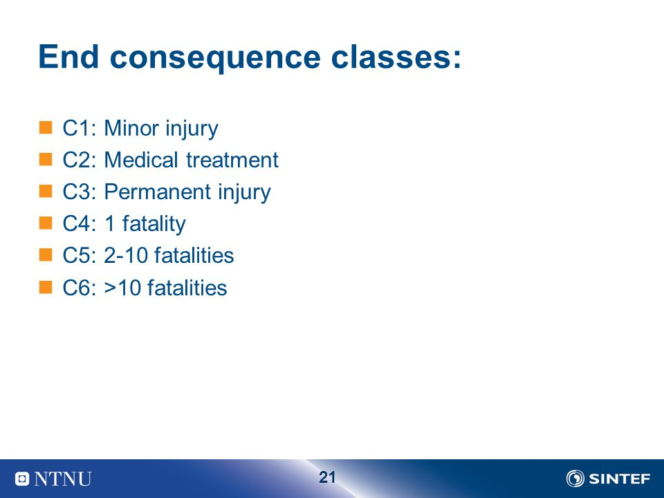21 End consequence classes: C1: Minor injury C2: Medical treatment C3: Permanent injury C4: 1 fatality C5: 2-10 fatalities C6: >10 fatalities