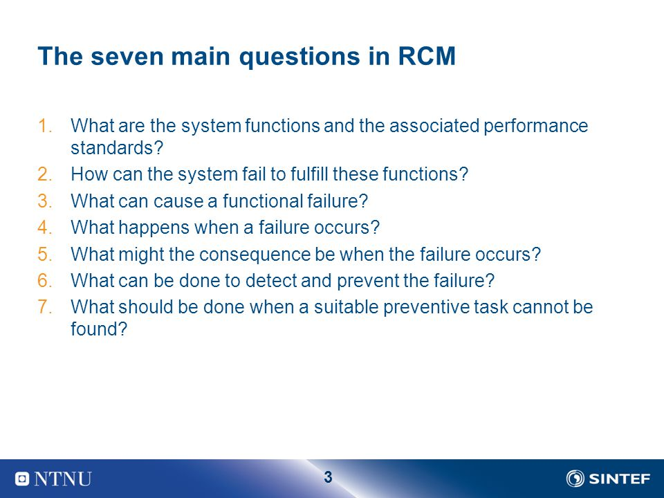 3 The seven main questions in RCM 1.What are the system functions and the associated performance standards? 2.How can the system fail to fulfill these
