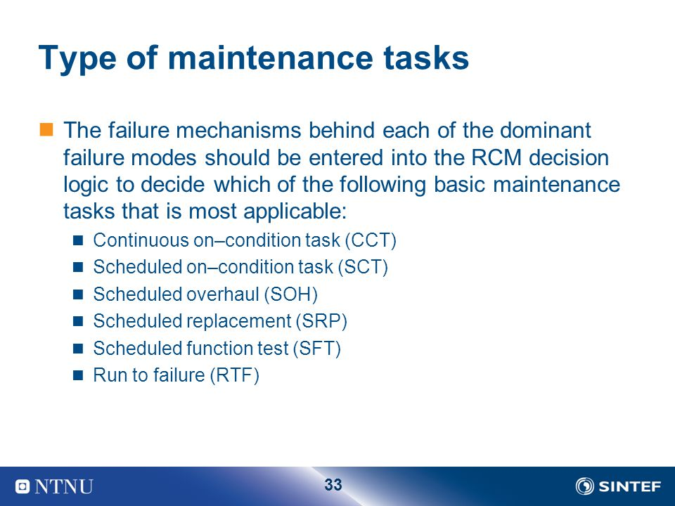 33 Type of maintenance tasks The failure mechanisms behind each of the dominant failure modes should be entered into the RCM decision logic to decide
