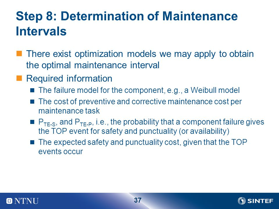 37 Step 8: Determination of Maintenance Intervals There exist optimization models we may apply to obtain the optimal maintenance interval Required inf