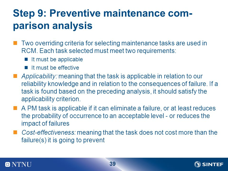 39 Step 9: Preventive maintenance com­ parison analysis Two overriding criteria for selecting maintenance tasks are used in RCM. Each task selected mu