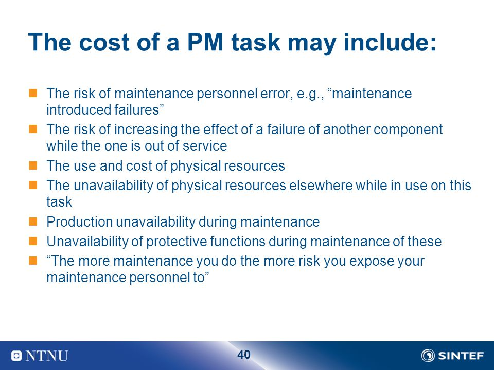 40 The cost of a PM task may include: The risk of maintenance personnel error, e.g., maintenance introduced failures The risk of increasing the effect