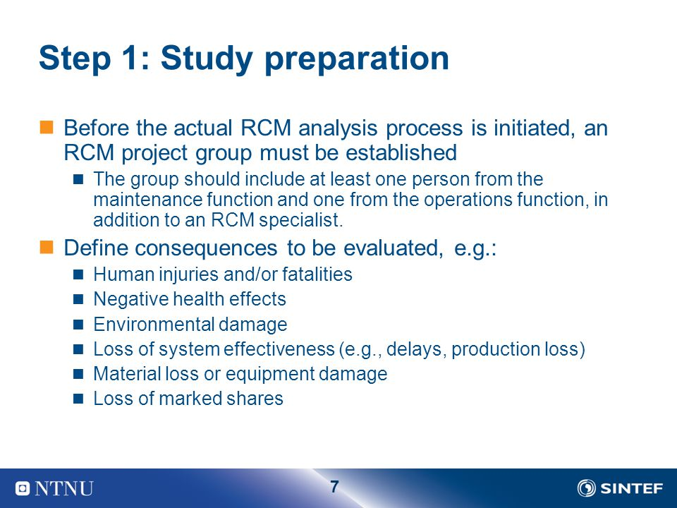 7 Step 1: Study preparation Before the actual RCM analysis process is initiated, an RCM project group must be established The group should include at