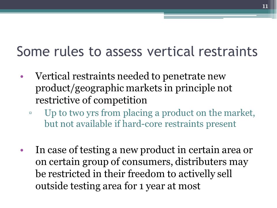 Some rules to assess vertical restraints Vertical restraints needed to penetrate new product/geographic markets in principle not restrictive of competition Up to two yrs from placing a product on the market, but not available if hard-core restraints present In case of testing a new product in certain area or on certain group of consumers, distributers may be restricted in their freedom to activelly sell outside testing area for 1 year at most 11