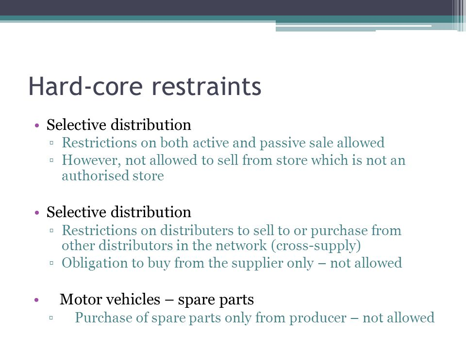 Hard-core restraints Selective distribution Restrictions on both active and passive sale allowed However, not allowed to sell from store which is not an authorised store Selective distribution Restrictions on distributers to sell to or purchase from other distributors in the network (cross-supply) Obligation to buy from the supplier only – not allowed Motor vehicles – spare parts Purchase of spare parts only from producer – not allowed