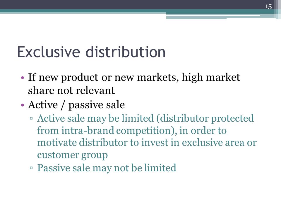 Exclusive distribution If new product or new markets, high market share not relevant Active / passive sale Active sale may be limited (distributor pro