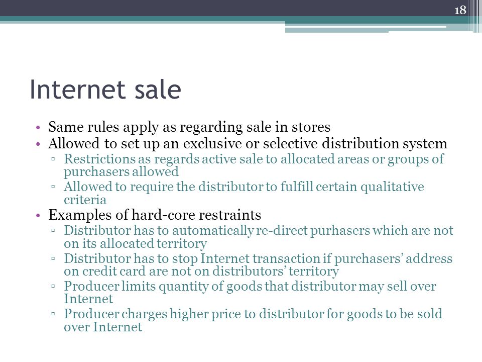 Internet sale Same rules apply as regarding sale in stores Allowed to set up an exclusive or selective distribution system Restrictions as regards active sale to allocated areas or groups of purchasers allowed Allowed to require the distributor to fulfill certain qualitative criteria Examples of hard-core restraints Distributor has to automatically re-direct purhasers which are not on its allocated territory Distributor has to stop Internet transaction if purchasers address on credit card are not on distributors territory Producer limits quantity of goods that distributor may sell over Internet Producer charges higher price to distributor for goods to be sold over Internet 18