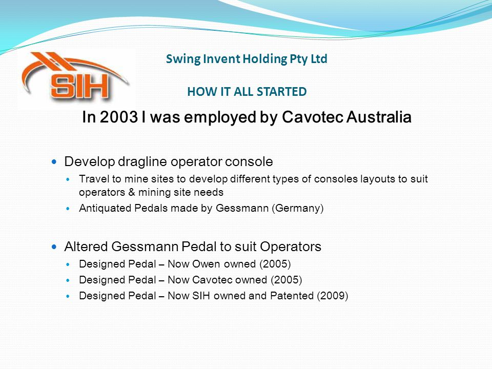 Swing Invent Holding Pty Ltd HOW IT ALL STARTED In 2003 I was employed by Cavotec Australia Develop dragline operator console Travel to mine sites to