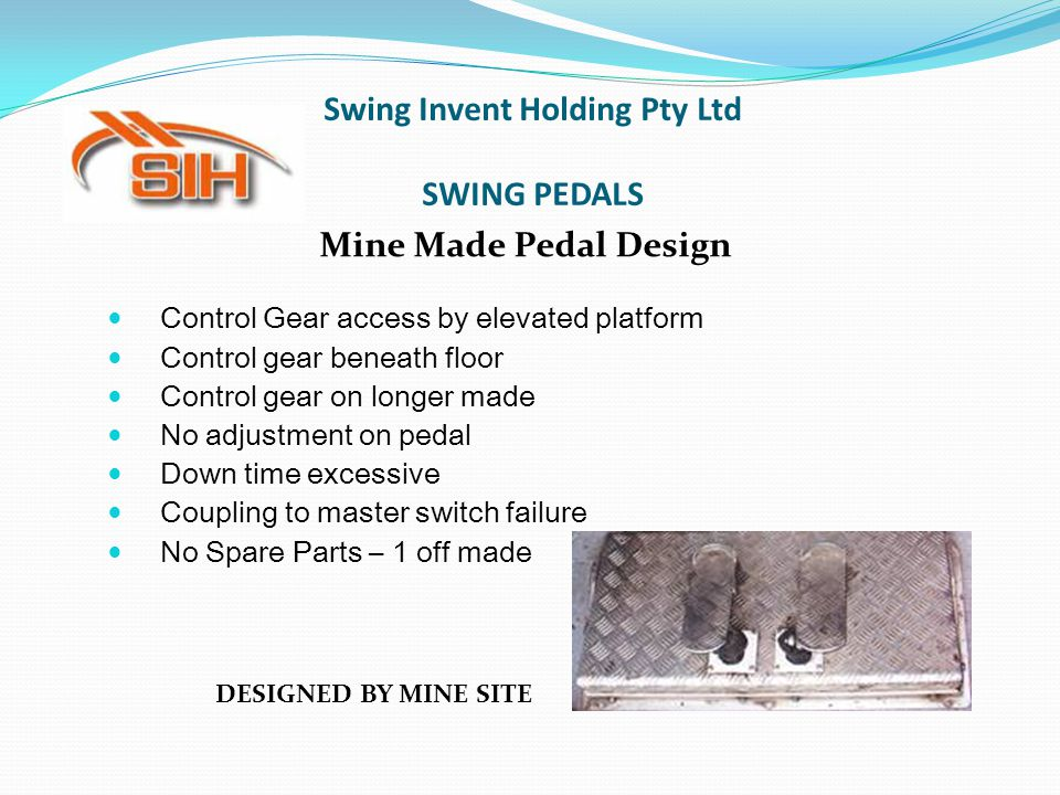Mine Made Pedal Design Control Gear access by elevated platform Control gear beneath floor Control gear on longer made No adjustment on pedal Down tim