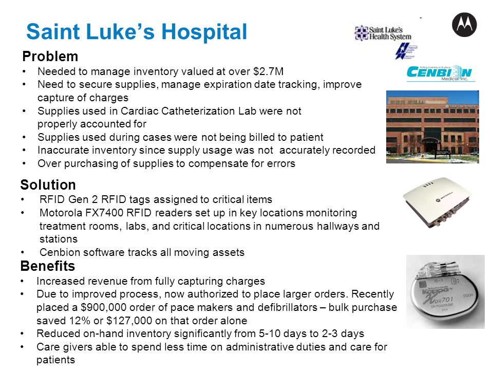Saint Lukes Hospital Solution RFID Gen 2 RFID tags assigned to critical items Motorola FX7400 RFID readers set up in key locations monitoring treatmen