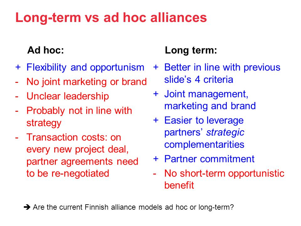 Long-term vs ad hoc alliances Ad hoc: +Flexibility and opportunism -No joint marketing or brand -Unclear leadership -Probably not in line with strategy -Transaction costs: on every new project deal, partner agreements need to be re-negotiated Long term: +Better in line with previous slides 4 criteria +Joint management, marketing and brand +Easier to leverage partners strategic complementarities +Partner commitment -No short-term opportunistic benefit Are the current Finnish alliance models ad hoc or long-term?