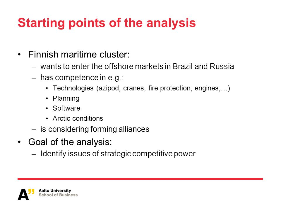 Starting points of the analysis Finnish maritime cluster: –wants to enter the offshore markets in Brazil and Russia –has competence in e.g.: Technologies (azipod, cranes, fire protection, engines,…) Planning Software Arctic conditions –is considering forming alliances Goal of the analysis: –Identify issues of strategic competitive power