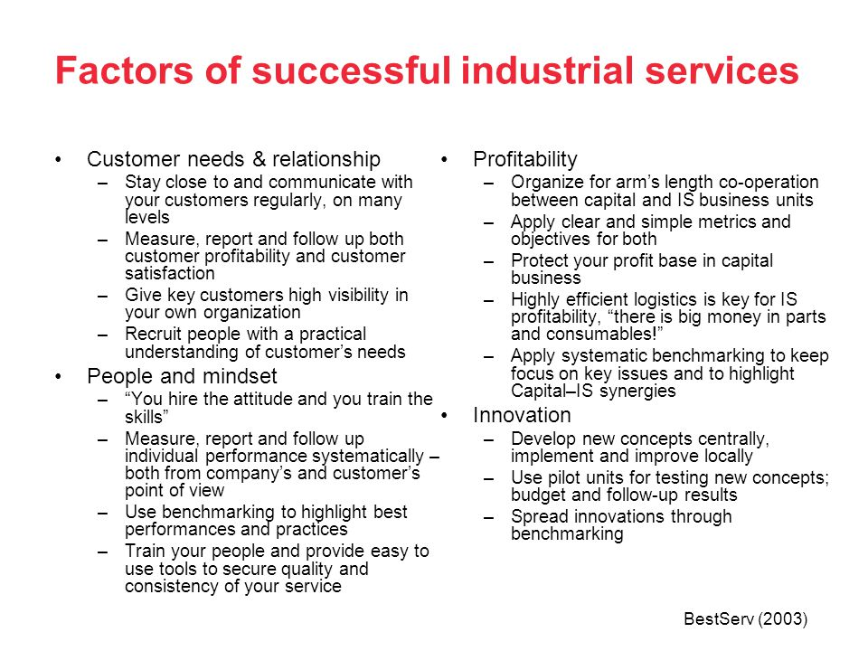 Factors of successful industrial services Customer needs & relationship –Stay close to and communicate with your customers regularly, on many levels –Measure, report and follow up both customer profitability and customer satisfaction –Give key customers high visibility in your own organization –Recruit people with a practical understanding of customers needs People and mindset –You hire the attitude and you train the skills –Measure, report and follow up individual performance systematically – both from companys and customers point of view –Use benchmarking to highlight best performances and practices –Train your people and provide easy to use tools to secure quality and consistency of your service Profitability –Organize for arms length co-operation between capital and IS business units –Apply clear and simple metrics and objectives for both –Protect your profit base in capital business –Highly efficient logistics is key for IS profitability, there is big money in parts and consumables.