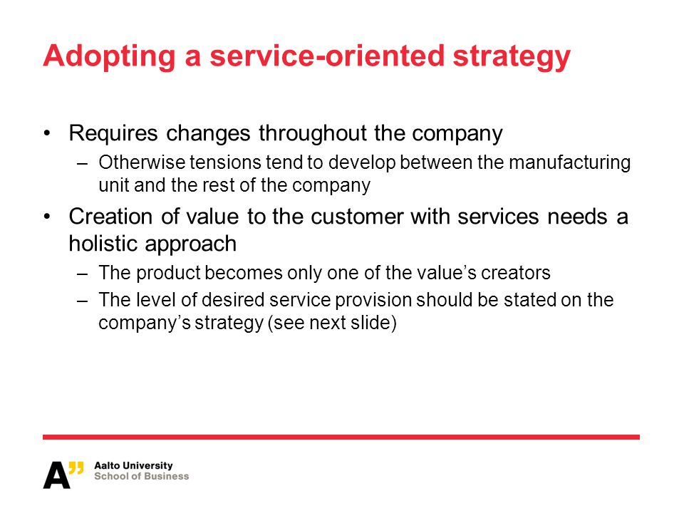 Adopting a service-oriented strategy Requires changes throughout the company –Otherwise tensions tend to develop between the manufacturing unit and the rest of the company Creation of value to the customer with services needs a holistic approach –The product becomes only one of the values creators –The level of desired service provision should be stated on the companys strategy (see next slide)