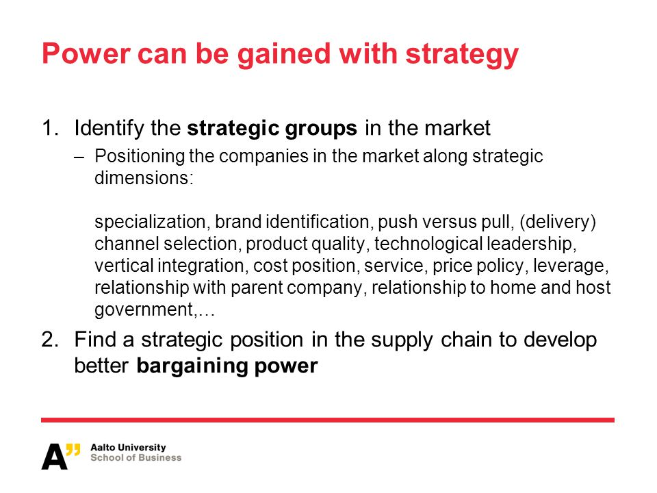 Power can be gained with strategy 1.Identify the strategic groups in the market –Positioning the companies in the market along strategic dimensions: specialization, brand identification, push versus pull, (delivery) channel selection, product quality, technological leadership, vertical integration, cost position, service, price policy, leverage, relationship with parent company, relationship to home and host government,… 2.Find a strategic position in the supply chain to develop better bargaining power