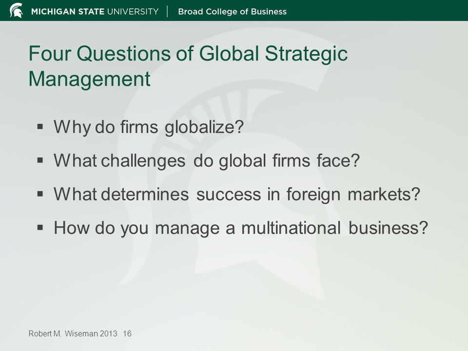Robert M. Wiseman 2013 16 Four Questions of Global Strategic Management Why do firms globalize? What challenges do global firms face? What determines