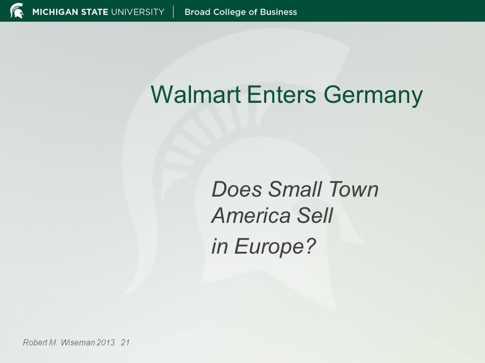 Walmart Enters Germany Does Small Town America Sell in Europe? Robert M. Wiseman 2013 21