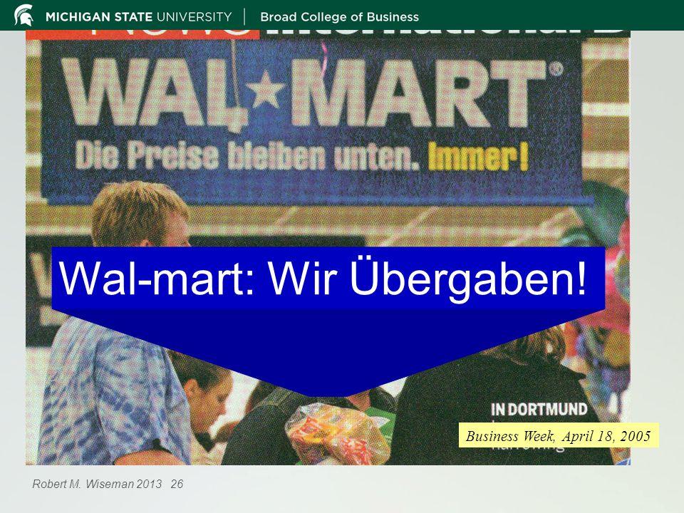 Business Week, April 18, 2005 Wal-mart: Wir Übergaben! Robert M. Wiseman 2013 26