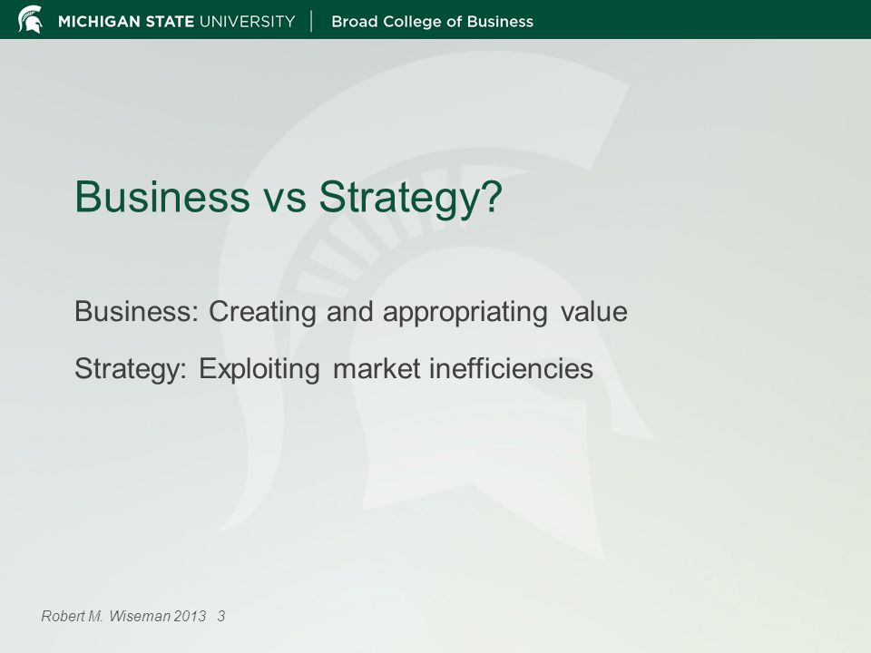 Business vs Strategy? Business: Creating and appropriating value Strategy: Exploiting market inefficiencies Robert M. Wiseman 2013 3