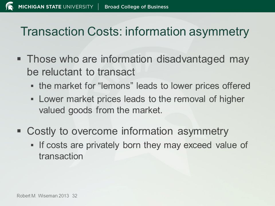 Robert M. Wiseman 2013 32 Transaction Costs: information asymmetry Those who are information disadvantaged may be reluctant to transact the market for