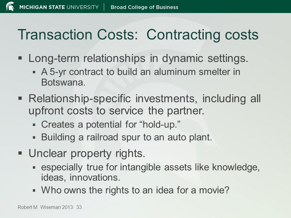 Robert M. Wiseman 2013 33 Transaction Costs: Contracting costs Long-term relationships in dynamic settings. A 5-yr contract to build an aluminum smelt