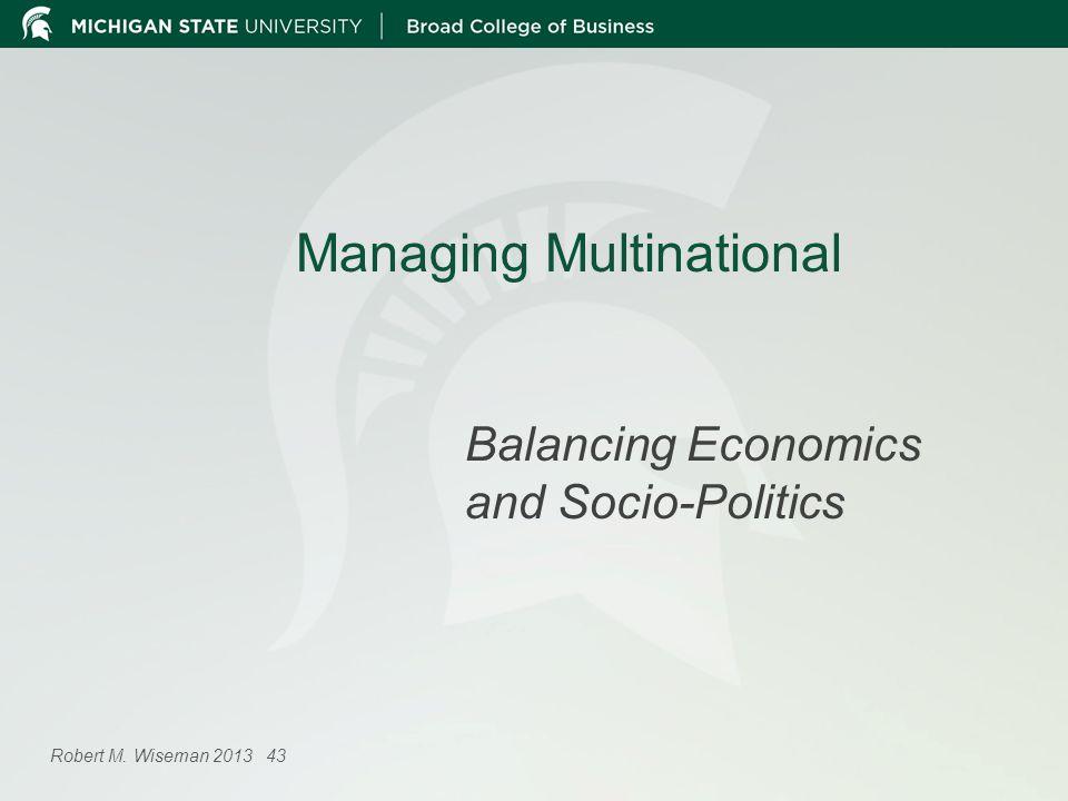 Managing Multinational Balancing Economics and Socio-Politics Robert M. Wiseman 2013 43