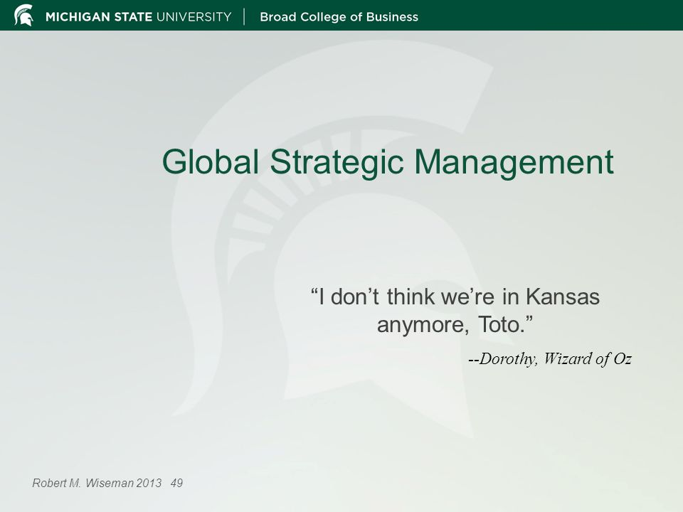 Global Strategic Management I dont think were in Kansas anymore, Toto. --Dorothy, Wizard of Oz Robert M. Wiseman 2013 49