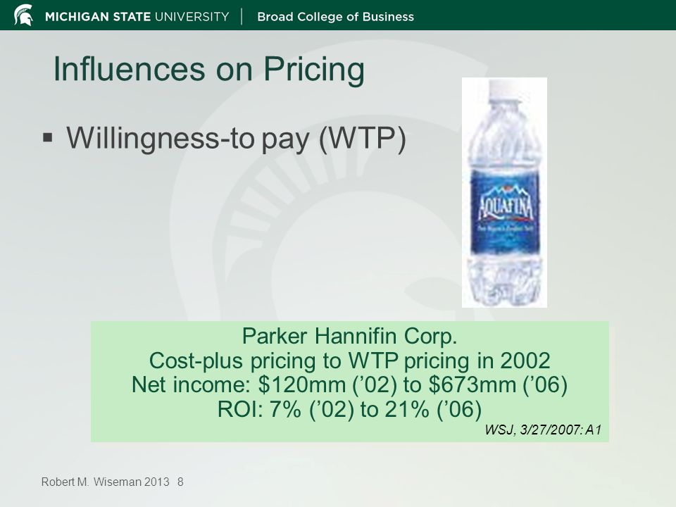 Robert M. Wiseman 2013 8 Influences on Pricing Willingness-to pay (WTP) Parker Hannifin Corp. Cost-plus pricing to WTP pricing in 2002 Net income: $12