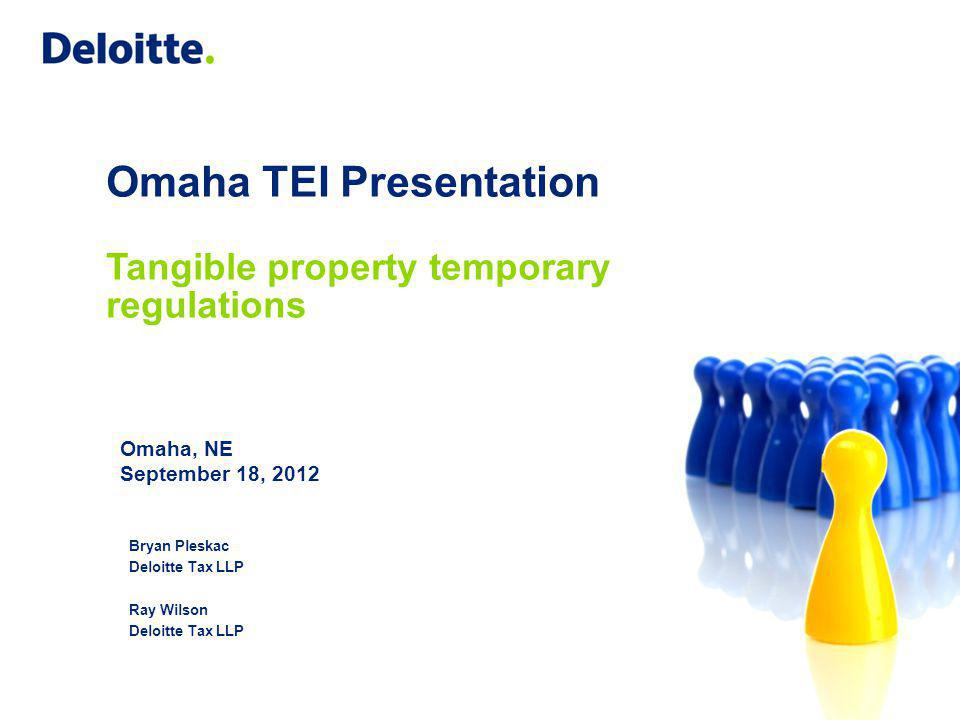 Omaha TEI Presentation Tangible property temporary regulations Omaha, NE September 18, 2012 Bryan Pleskac Deloitte Tax LLP Ray Wilson Deloitte Tax LLP
