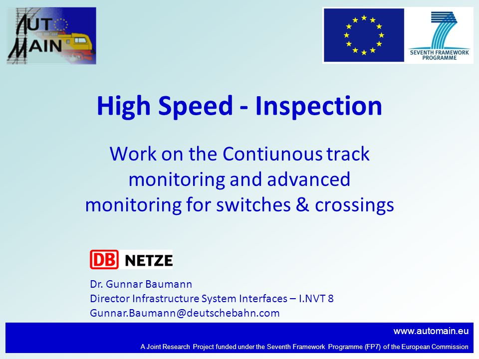 www.automain.eu A Joint Research Project funded under the Seventh Framework Programme (FP7) of the European Commission High Speed - Inspection Work on the Contiunous track monitoring and advanced monitoring for switches & crossings Dr.