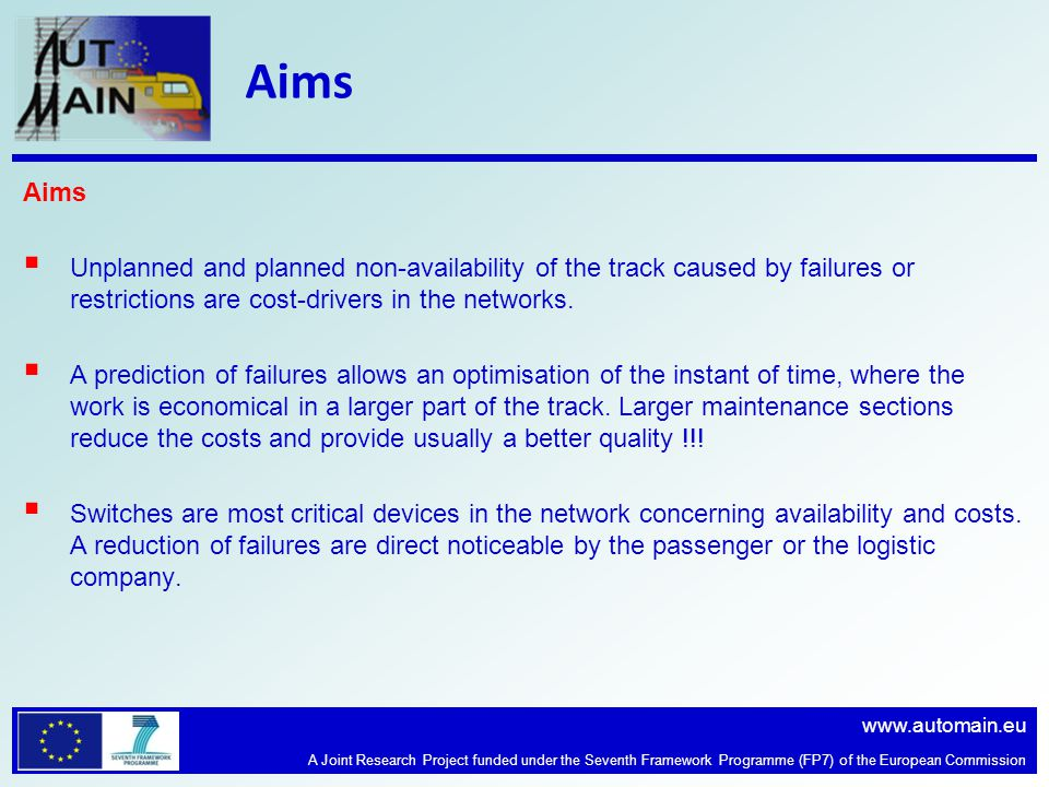 www.automain.eu A Joint Research Project funded under the Seventh Framework Programme (FP7) of the European Commission Aims Unplanned and planned non-availability of the track caused by failures or restrictions are cost-drivers in the networks.