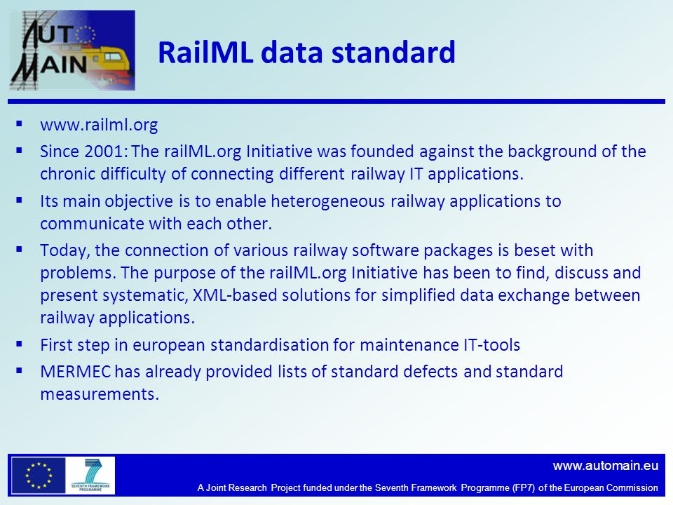 www.automain.eu A Joint Research Project funded under the Seventh Framework Programme (FP7) of the European Commission RailML data standard www.railml.org Since 2001: The railML.org Initiative was founded against the background of the chronic difficulty of connecting different railway IT applications.