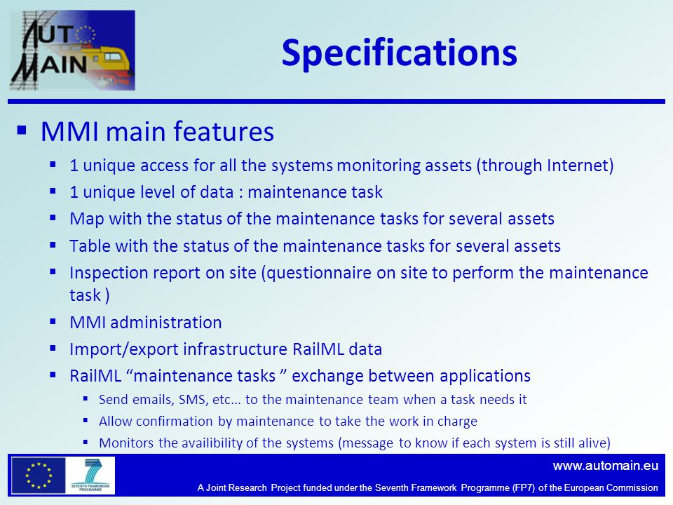 www.automain.eu A Joint Research Project funded under the Seventh Framework Programme (FP7) of the European Commission Specifications MMI main features 1 unique access for all the systems monitoring assets (through Internet) 1 unique level of data : maintenance task Map with the status of the maintenance tasks for several assets Table with the status of the maintenance tasks for several assets Inspection report on site (questionnaire on site to perform the maintenance task ) MMI administration Import/export infrastructure RailML data RailML maintenance tasks exchange between applications Send emails, SMS, etc...
