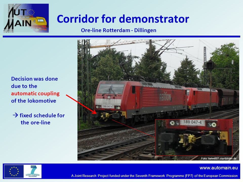 www.automain.eu A Joint Research Project funded under the Seventh Framework Programme (FP7) of the European Commission Corridor for demonstrator Foto: bahn007.startbilder.de Ore-line Rotterdam - Dillingen Decision was done due to the automatic coupling of the lokomotive fixed schedule for the ore-line