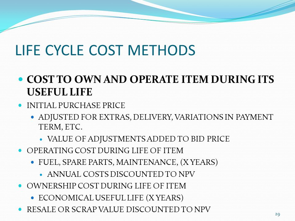 LIFE CYCLE COST METHODS COST TO OWN AND OPERATE ITEM DURING ITS USEFUL LIFE INITIAL PURCHASE PRICE ADJUSTED FOR EXTRAS, DELIVERY, VARIATIONS IN PAYMEN