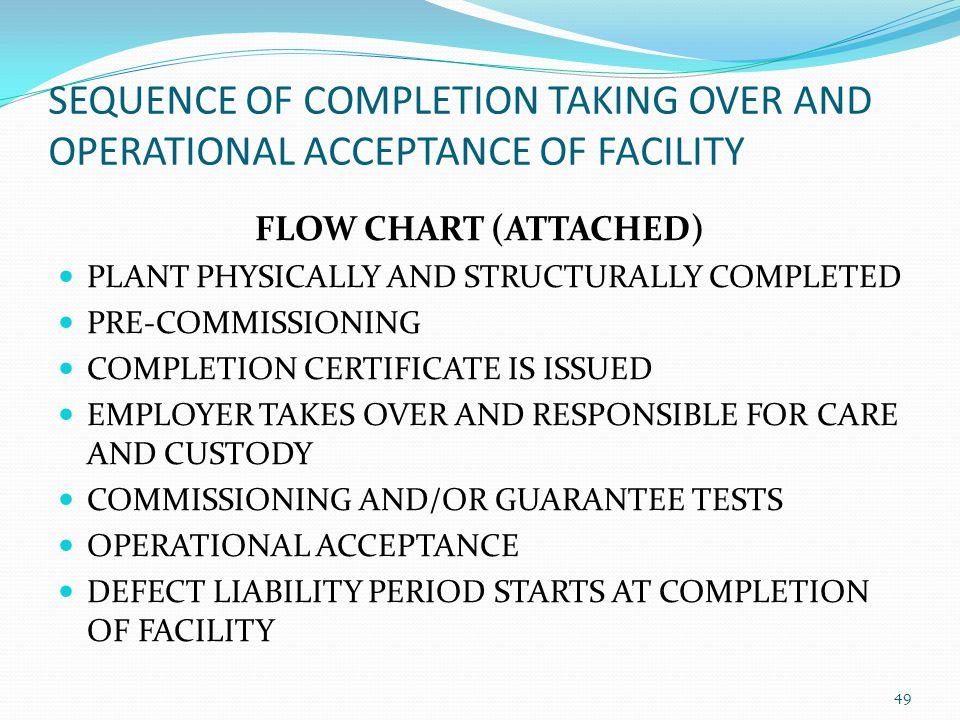 SEQUENCE OF COMPLETION TAKING OVER AND OPERATIONAL ACCEPTANCE OF FACILITY FLOW CHART (ATTACHED) PLANT PHYSICALLY AND STRUCTURALLY COMPLETED PRE-COMMIS