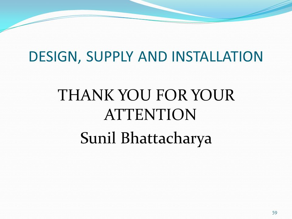 DESIGN, SUPPLY AND INSTALLATION THANK YOU FOR YOUR ATTENTION Sunil Bhattacharya 59