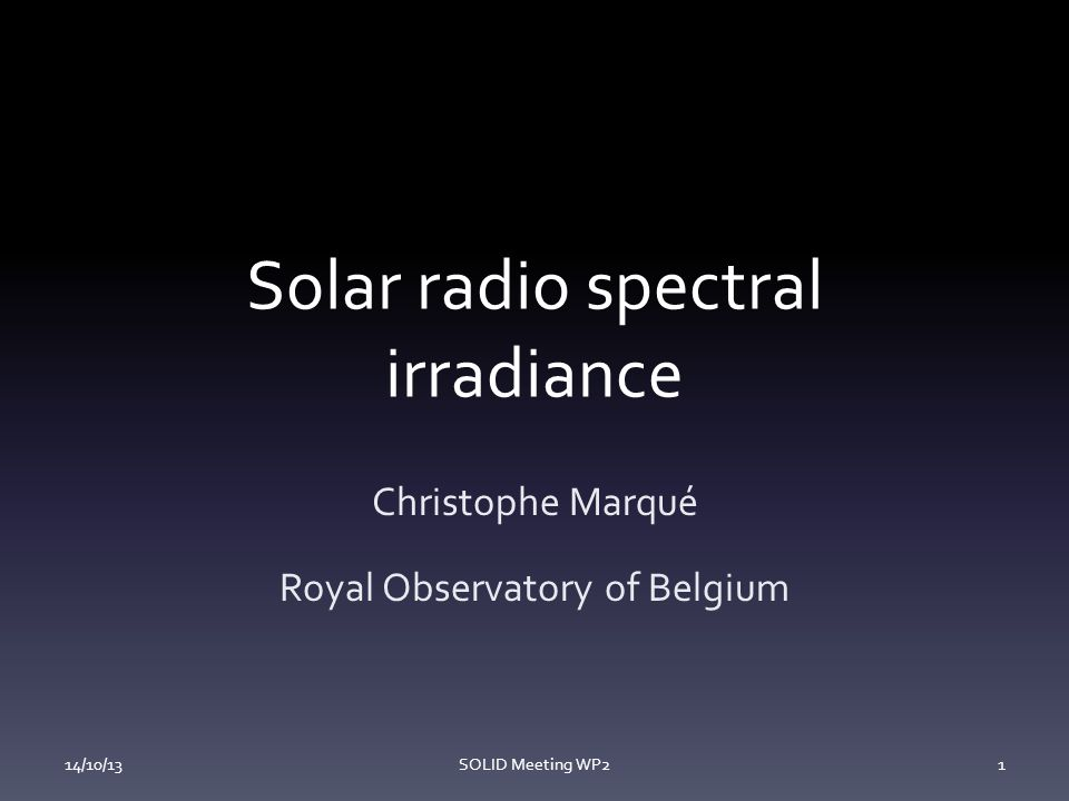 Solar radio spectral irradiance Christophe Marqué Royal Observatory of Belgium 14/10/13SOLID Meeting WP21