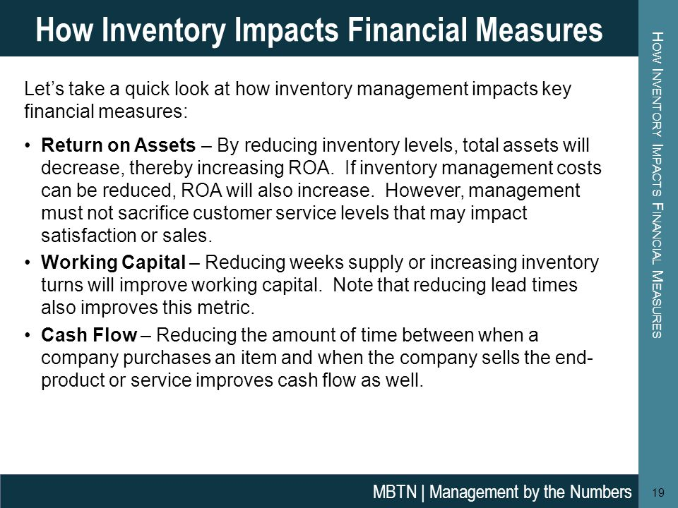 H OW I NVENTORY I MPACTS F INANCIAL M EASURES 19 How Inventory Impacts Financial Measures MBTN | Management by the Numbers Lets take a quick look at h