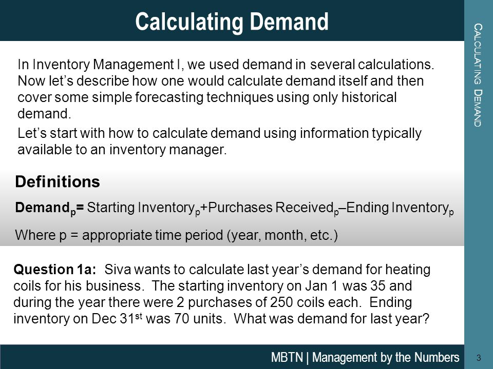 C ALCULATING D EMAND 3 Calculating Demand MBTN | Management by the Numbers In Inventory Management I, we used demand in several calculations. Now lets