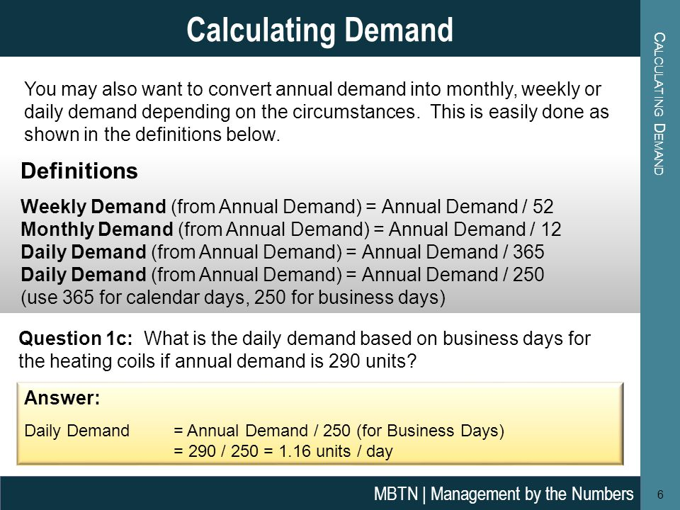 C ALCULATING D EMAND 6 Calculating Demand MBTN | Management by the Numbers You may also want to convert annual demand into monthly, weekly or daily de