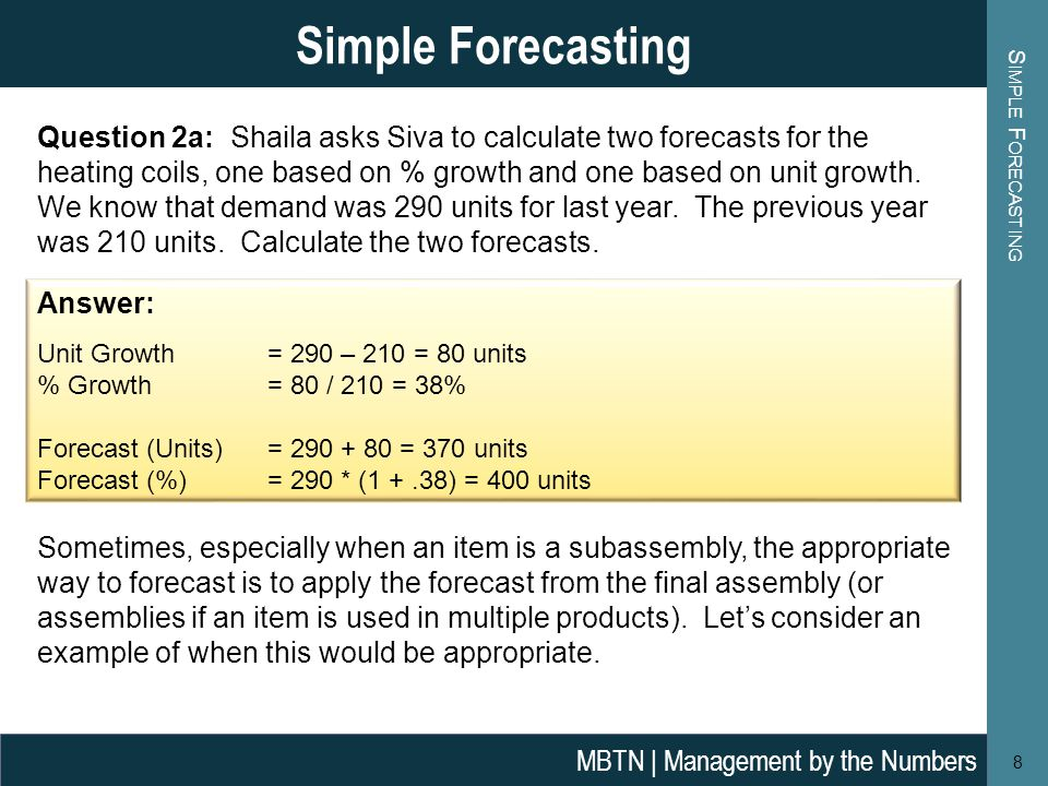 S IMPLE F ORECASTING 8 Simple Forecasting MBTN | Management by the Numbers Answer: Unit Growth = 290 – 210 = 80 units % Growth = 80 / 210 = 38% Foreca