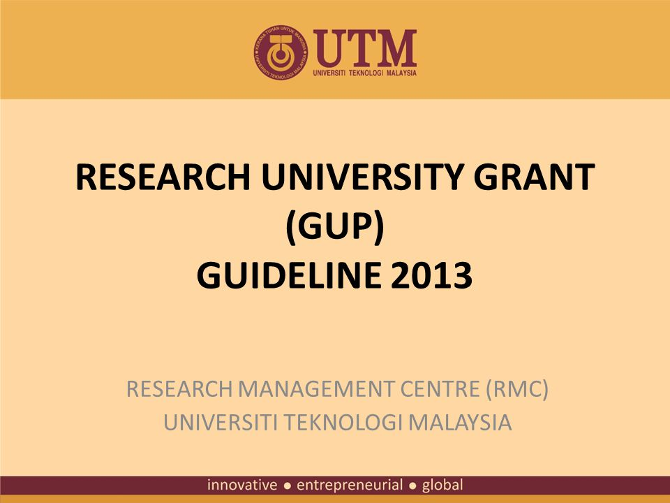 RESEARCH UNIVERSITY GRANT (GUP) GUIDELINE 2013 RESEARCH MANAGEMENT CENTRE (RMC) UNIVERSITI TEKNOLOGI MALAYSIA