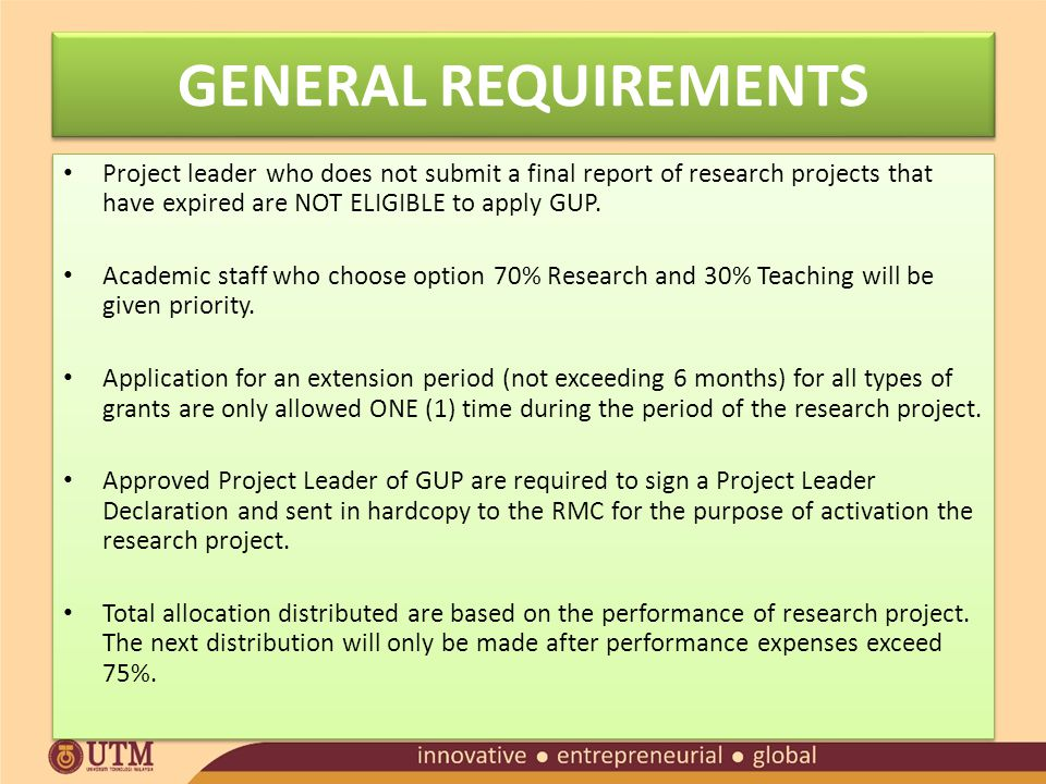 GENERAL REQUIREMENTS Project leader who does not submit a final report of research projects that have expired are NOT ELIGIBLE to apply GUP.