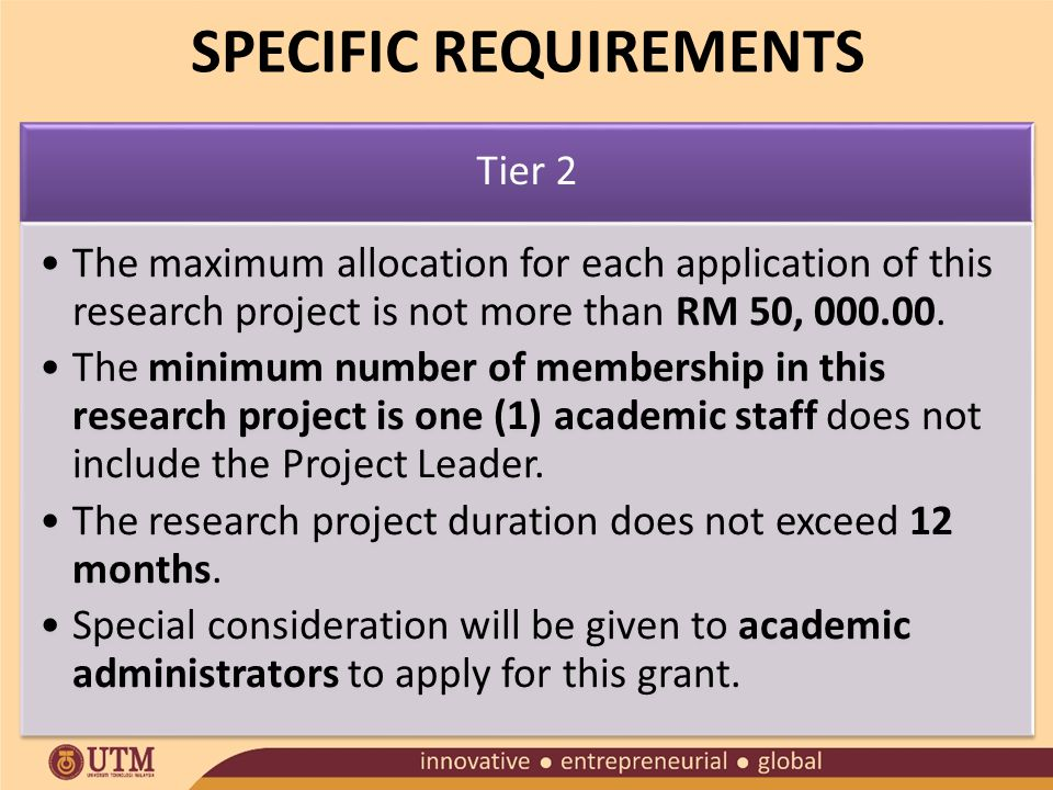 SPECIFIC REQUIREMENTS Tier 2 The maximum allocation for each application of this research project is not more than RM 50, 000.00.