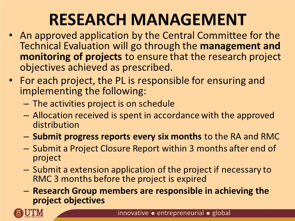 RESEARCH MANAGEMENT An approved application by the Central Committee for the Technical Evaluation will go through the management and monitoring of projects to ensure that the research project objectives achieved as prescribed.
