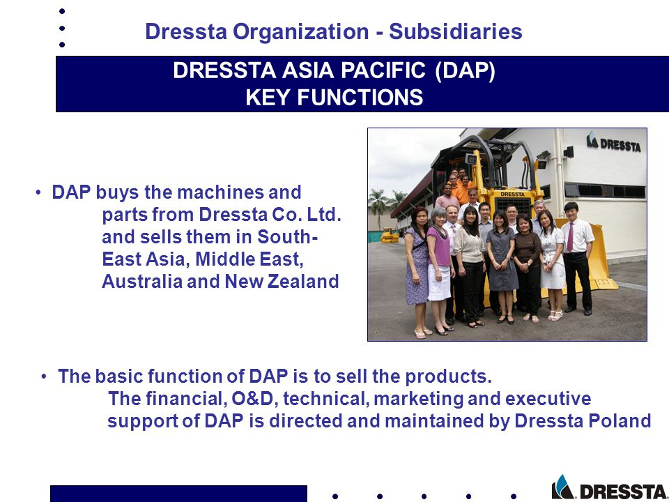 DRESSTA ASIA PACIFIC (DAP) KEY FUNCTIONS The basic function of DAP is to sell the products. The financial, O&D, technical, marketing and executive sup