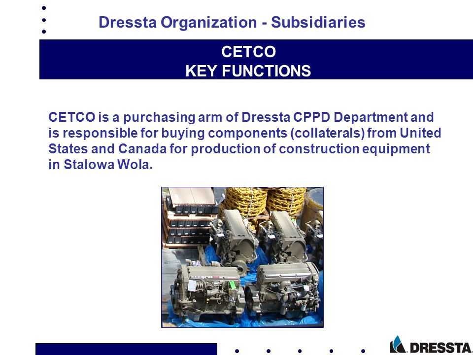 CETCO KEY FUNCTIONS CETCO is a purchasing arm of Dressta CPPD Department and is responsible for buying components (collaterals) from United States and