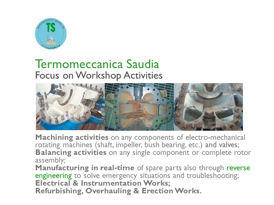 Termomeccanica Saudia Focus on Workshop Activities Machining activities on any components of electro-mechanical rotating machines (shaft, impeller, bu