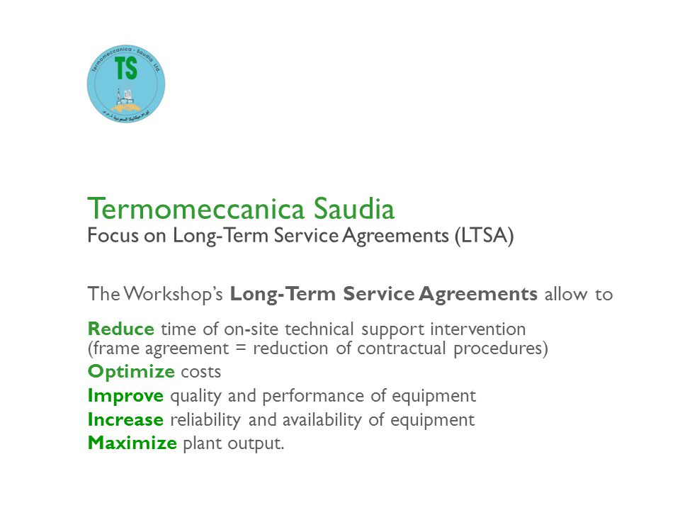 The Workshops Long-Term Service Agreements allow to Termomeccanica Saudia Focus on Long-Term Service Agreements (LTSA) Reduce time of on-site technica